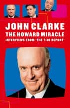 The Howard Miracle - Interviews From The 7.30 Report ebook by John Clarke