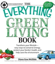 The Everything Green Living Book - Easy ways to conserve energy, protect your family's health, and help save the environment ebook by Diane Gow-McDilda