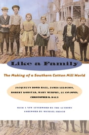 Like a Family - The Making of a Southern Cotton Mill World ebook by Jacquelyn Dowd Hall, James L. Leloudis, Robert R. Korstad,...