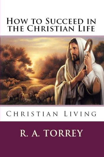 HOW TO SUCCEED IN CHRISTIAN LIFE - Christian Living ebook by R. A. Torrey