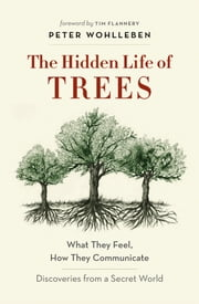 The Hidden Life of Trees - What They Feel, How They Communicate—Discoveries From a Secret World ebook by Peter Wohlleben, Tim Flannery
