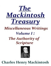 The Mackintosh Treasury - Miscellaneous Writings - Volume I: The Authority of Scripture ebook by Charles Henry Mackintosh