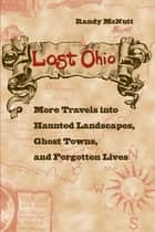Lost Ohio - More Travels into the Haunted Landscapes, Ghost Towns, and Forgotten Lives ebook by Randy McNutt