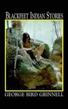 Blackfeet Indian Stories ebook by George Bird Grinnell