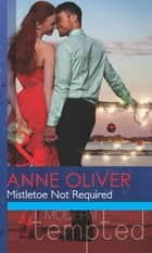 Mistletoe Not Required (Mills & Boon Modern Tempted) ebook by Anne Oliver
