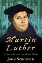 Martin Luther - A Concise History of his Life & Works ebook by John Schofield