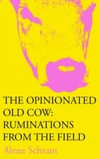 The Opinionated Old Cow: Ruminations from the Field ebook by Alena Schram