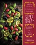 Super Tuscan - Heritage Recipes and Simple Pleasures from Our Kitchen to Your Table ebook by Gabriele Corcos, Debi Mazar