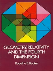 Geometry, Relativity and the Fourth Dimension ebook by Rudolf Rucker