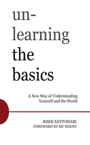 Unlearning the Basics - A New Way of Understanding Yourself and the World ebook by Rishi Sativihari,Mu Soeng