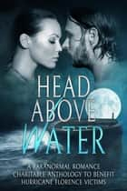 Head Above Water: A Paranormal Romance Charitable Anthology To Benefit Hurricane Florence Victims ebook by Tonya Brooks, C.E. Black, Liza Street,...