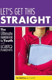 Let's Get This Straight - The Ultimate Handbook for Youth with LGBTQ Parents ebook by Tina Fakhrid-Deen,COLAGE