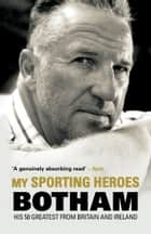 My Sporting Heroes - His 50 Greatest from Britain and Ireland ebook by Sir Ian Botham