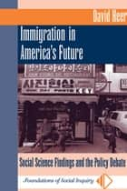 Immigration In America's Future - Social Science Findings And The Policy Debate ebook by David Heer