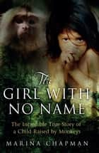 The Girl with No Name - The Incredible True Story of a Child Raised by Monkeys ebook by Marina Chapman, Vanessa James