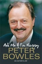 Ask Me if I'm Happy - An Actor's Life ebook by Peter Bowles