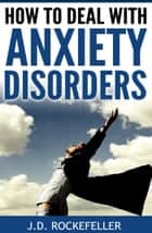 How to Deal with Anxiety Disorders ebook by J.D. Rockefeller