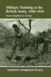 Military Training in the British Army, 1940-1944 - From Dunkirk to D-Day ebook by Dr Timothy Harrison Place,Timothy Harrison Place