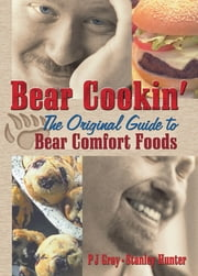 Bear Cookin' - The Original Guide to Bear Comfort Foods ebook by Pj Gray,Stanley Hunter