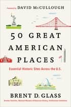 50 Great American Places - Essential Historic Sites Across the U.S. ebook by Brent D. Glass, David McCullough