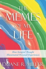 The Memes of My Life - How Integral Thought Illuminated Personal Experiences ebook by Duane R. Miller