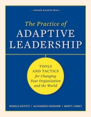 The Practice of Adaptive Leadership - Tools and Tactics for Changing Your Organization and the World ebook by Ronald A. Heifetz,Marty Linsky,Alexander Grashow