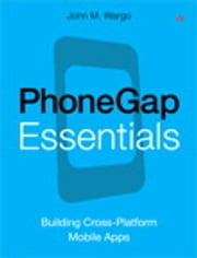 PhoneGap Essentials - Building Cross-Platform Mobile Apps ebook by John M. Wargo
