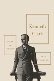 Kenneth Clark - Life, Art and Civilisation ebook by James Stourton