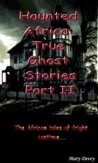 Haunted Africa: True Ghost Stories Part II ebook by Mary Devey