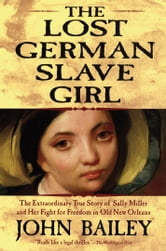 The Lost German Slave Girl - The Extraordinary True Story of Sally Miller and Her Fight for Freedom in Old New Orleans ebook by John Bailey