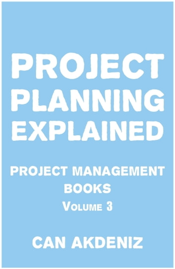 Project Planning Explained: Project Management Books Volume 3 ebook by Can Akdeniz