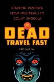 The Dead Travel Fast - Stalking Vampires from Nosferatu to Count Chocula ebook by Eric Nuzum