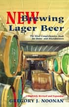 New Brewing Lager Beer - The Most Comprehensive Book for Home and Microbrewers ebook by Gregory J. Noonan