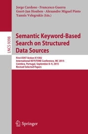 Semantic Keyword-based Search on Structured Data Sources - First COST Action IC1302 International KEYSTONE Conference, IKC 2015, Coimbra, Portugal, September 8-9, 2015. Revised Selected Papers ebook by Jorge Cardoso,Francesco Guerra,Geert-Jan Houben,Alexandre Miguel Pinto,Yannis Velegrakis