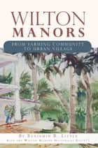 Wilton Manors - From Farming Community to Urban Village ebook by Benjamin B. Little, Wilton Manors Historical Society