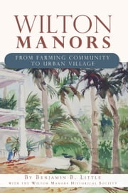 Wilton Manors - From Farming Community to Urban Village ebook by Benjamin B. Little,The Wilton Manors Historical Society