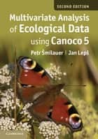 Multivariate Analysis of Ecological Data using CANOCO 5 ebook by Petr Šmilauer, Jan Lepš