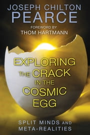 Exploring the Crack in the Cosmic Egg - Split Minds and Meta-Realities ebook by Joseph Chilton Pearce, Thom Hartmann