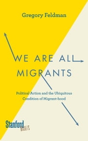 We Are All Migrants - Political Action and the Ubiquitous Condition of Migrant-hood ebook by Gregory Feldman