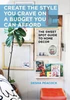 Create the Style You Crave on a Budget You Can Afford - The Sweet Spot Guide to Home Decor ebook by Desha Peacock