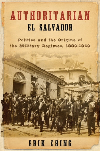 Authoritarian El Salvador - Politics and the Origins of the Military Regimes, 1880-1944 ebook by Erik Ching