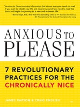 Anxious to Please - 7 Revolutionary Practices for the Chronically Nice ebook by James Rapson,Craig English