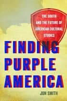 Finding Purple America - The South and the Future of American Cultural Studies ebook by Jon Smith