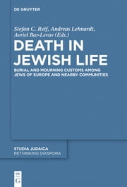 Death in Jewish Life - Burial and Mourning Customs Among Jews of Europe and Nearby Communities ebook by Stefan C. Reif,Andreas Lehnardt,Avriel Bar-Levav