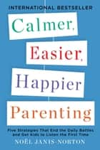 Calmer, Easier, Happier Parenting - Five Strategies That End the Daily Battles and Get Kids to Listen the First Time eBook by Noel Janis-Norton