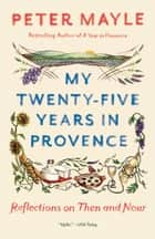 My Twenty-Five Years in Provence - Reflections on Then and Now eBook by Peter Mayle