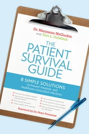 The Patient Survival Guide - 8 Simple Solutions to Prevent Hospital- and Healthcare-Associated Infections ebook by Toni L. Goldfarb,Maryanne McGuckin, Dr., Sc., Ed.,Peter Pronovost, MD, PhD, FCCM