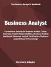 Business Analyst - Professional Secrets To Business Analyst Online, Business Analyst Responsibilities, Business Analyst Handbook, Business Analyst Certification, Business Analyst Book Of Knowledge ebook by Clarence Gallagher
