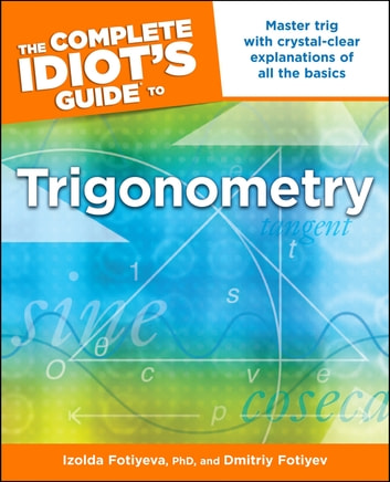 The Complete Idiot's Guide to Trigonometry - Master Trig with Crystal-Clear Explanations of All the Basics eBook by Dmitriy Fotiyev,Izolda Fotiyeva Ph.D.