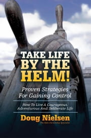 Take Life By The Helm! Proven Strategies For Gaining Control - How To Live A Courageous, Adventurous And Deliberate Life ebook by Doug Nielsen